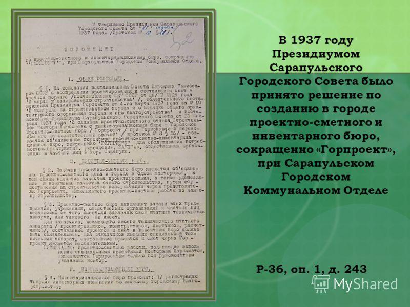 Р-36, оп. 1, д. 243 В 1937 году Президиумом Сарапульского Городского Совета было принято решение по созданию в городе проектно-сметного и инвентарного бюро, сокращенно «Горпроект», при Сарапульском Городском Коммунальном Отделе