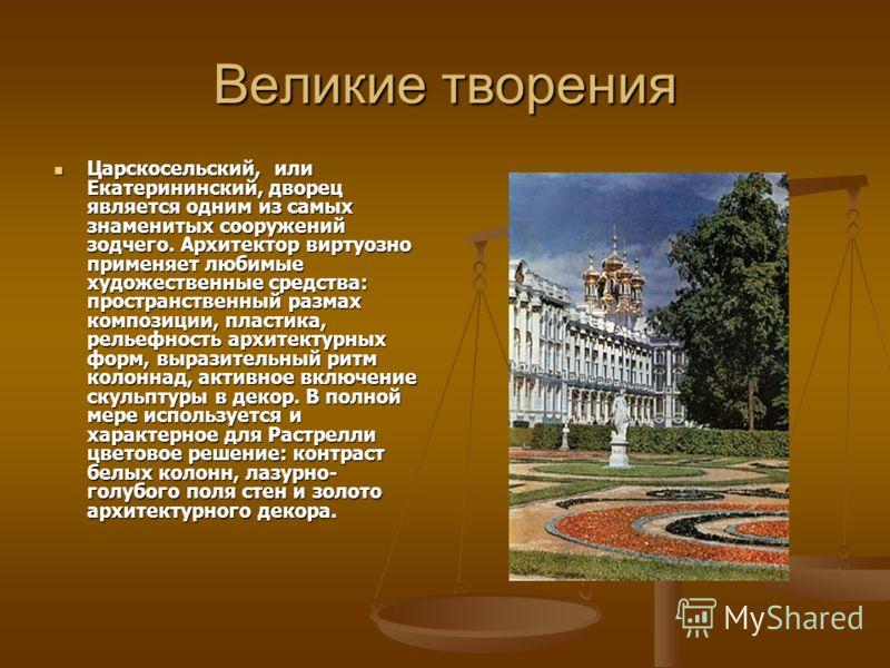 Великие творения Царскосельский, или Екатерининский, дворец является одним из самых знаменитых сооружений зодчего. Архитектор виртуозно применяет любимые художественные средства: пространственный размах композиции, пластика, рельефность архитектурных