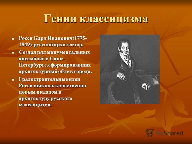 Гении классицизма Росси Карл Иванович(1775- 1849)-русский архитектор. Росси Карл Иванович(1775- 1849)-русский архитектор. Создал ряд монументальных ансамблей в Санк- Петербурге,сформировавших архитектурный облик города. Создал ряд монументальных анса
