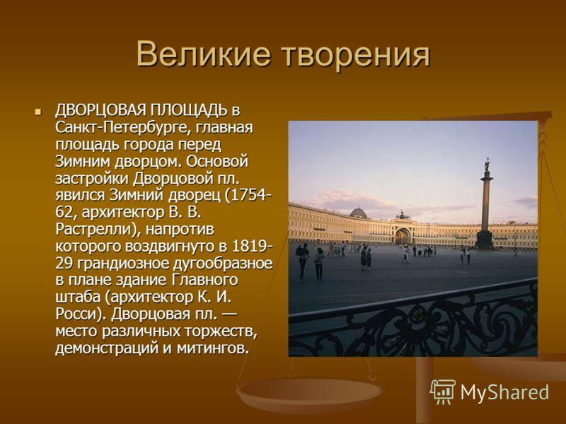 Великие творения ДВОРЦОВАЯ ПЛОЩАДЬ в Санкт-Петербурге, главная площадь города перед Зимним дворцом. Основой застройки Дворцовой пл. явился Зимний дворец (1754- 62, архитектор В. В. Растрелли), напротив которого воздвигнуто в 1819- 29 грандиозное дуго