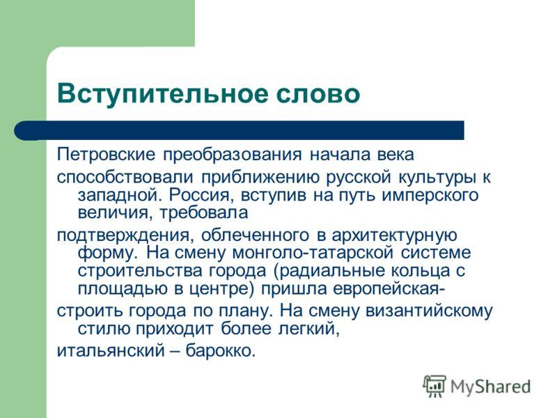 Вступительное слово Петровские преобразования начала века способствовали приближению русской культуры к западной. Россия, вступив на путь имперского величия, требовала подтверждения, облеченного в архитектурную форму. На смену монголо-татарской систе
