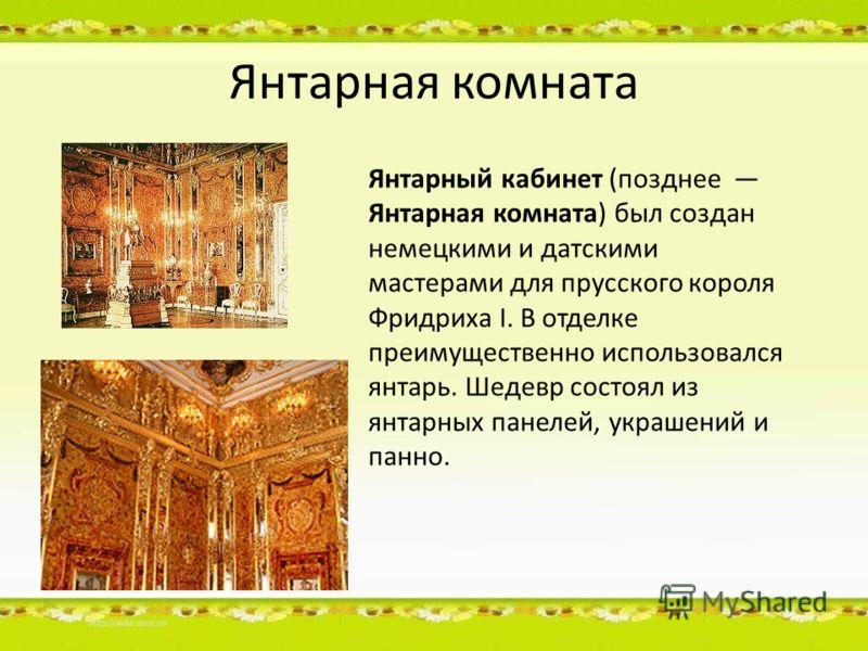 Янтарная комната Янтарный кабинет (позднее Янтарная комната) был создан немецкими и датскими мастерами для прусского короля Фридриха I. В отделке преимущественно использовался янтарь. Шедевр состоял из янтарных панелей, украшений и панно.