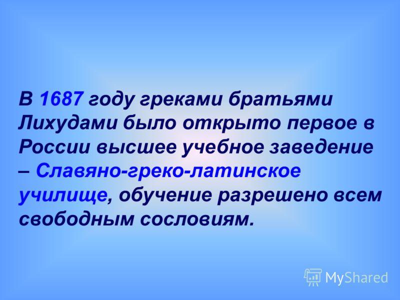 В 1687 году греками братьями Лихудами было открыто первое в России высшее учебное заведение – Славяно-греко-латинское училище, обучение разрешено всем свободным сословиям.