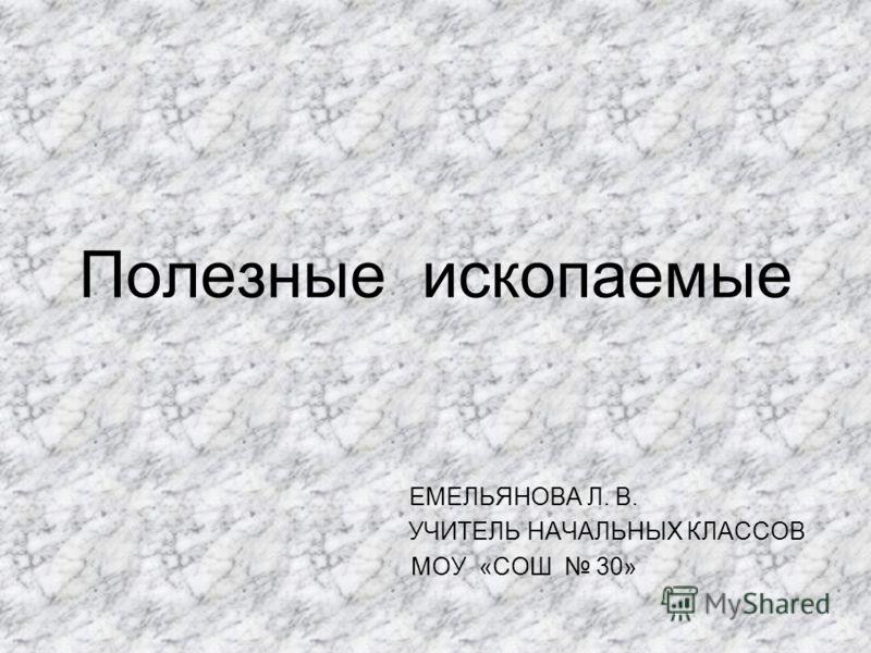 Полезные ископаемые ЕМЕЛЬЯНОВА Л. В. УЧИТЕЛЬ НАЧАЛЬНЫХ КЛАССОВ МОУ «СОШ 30»
