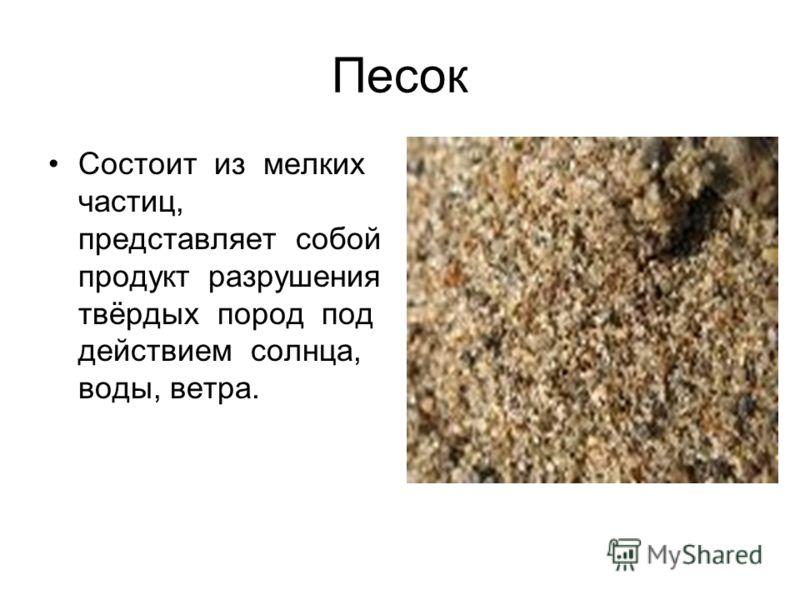 Песок Состоит из мелких частиц, представляет собой продукт разрушения твёрдых пород под действием солнца, воды, ветра.