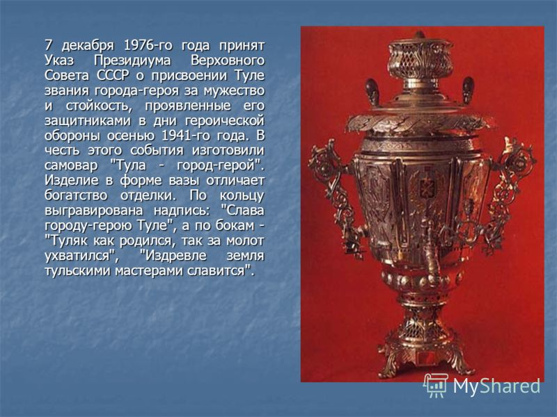 7 декабря 1976-го года принят Указ Президиума Верховного Совета СССР о присвоении Туле звания города-героя за мужество и стойкость, проявленные его защитниками в дни героической обороны осенью 1941-го года. В честь этого события изготовили самовар