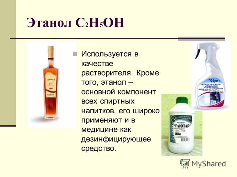 Этанол С 2 Н 5 ОН Используется в качестве растворителя. Кроме того, этанол – основной компонент всех спиртных напитков, его широко применяют и в медицине как дезинфицирующее средство.