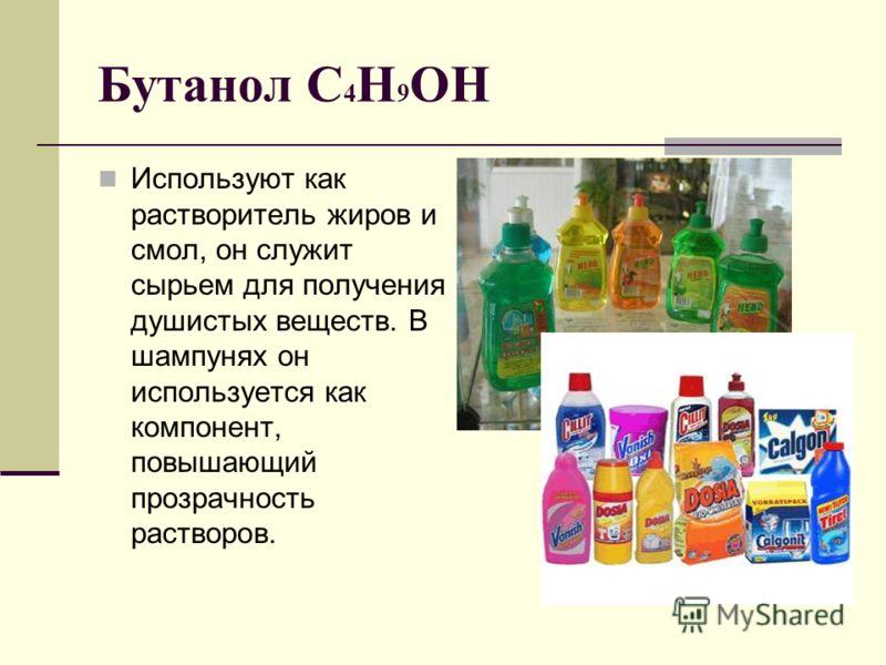 Бутанол C 4 H 9 OH Используют как растворитель жиров и смол, он служит сырьем для получения душистых веществ. В шампунях он используется как компонент, повышающий прозрачность растворов.