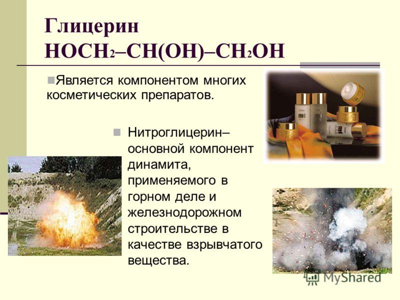 Глицерин HOCH 2 –CH(OH)–CH 2 OH Нитроглицерин– основной компонент динамита, применяемого в горном деле и железнодорожном строительстве в качестве взрывчатого вещества. Является компонентом многих косметических препаратов.