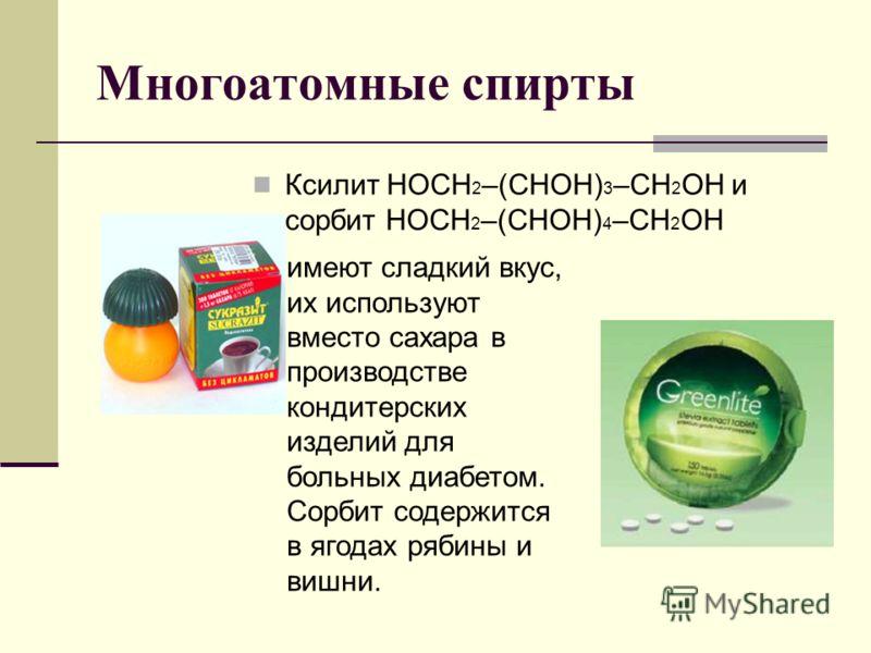 Многоатомные спирты Ксилит НОСН 2 –(СНОH) 3 –CН 2 ОН и сорбит НОСН 2 –(СНОН) 4 –СН 2 OН имеют сладкий вкус, их используют вместо сахара в производстве кондитерских изделий для больных диабетом. Сорбит содержится в ягодах рябины и вишни.