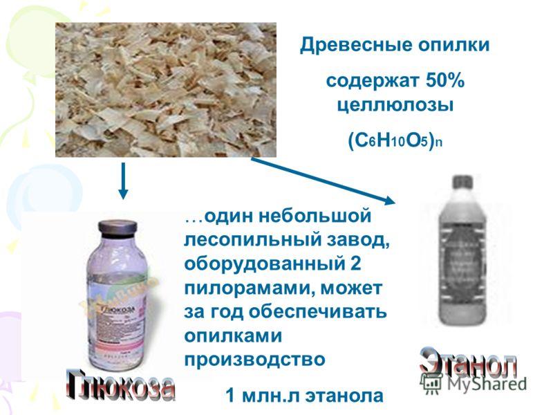 Древесные опилки содержат 50% целлюлозы (С 6 H 10 O 5 ) n …один небольшой лесопильный завод, оборудованный 2 пилорамами, может за год обеспечивать опилками производство 1 млн.л этанола