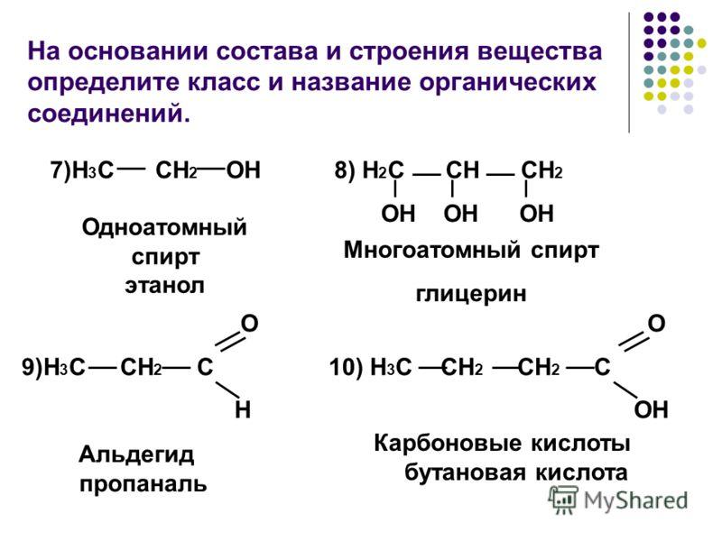 На основании состава и строения вещества определите класс и название органических соединений. 8) H 2 С CH СH 2 OH OH OH Одноатомный спирт этанол 7)H 3 С CH 2 OH O 9)H 3 С CH 2 С H O 10) H 3 С СH 2 CH 2 С ОH Многоатомный спирт глицерин Альдегид пропан