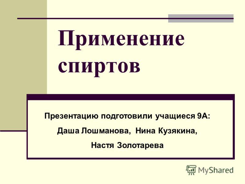 Применение спиртов Презентацию подготовили учащиеся 9А: Даша Лошманова, Нина Кузякина, Настя Золотарева