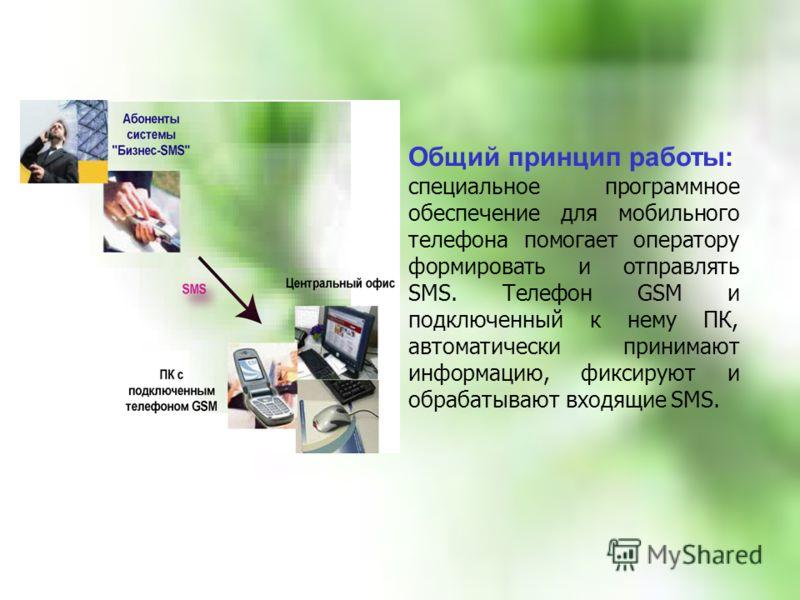 Общий принцип работы: специальное программное обеспечение для мобильного телефона помогает оператору формировать и отправлять SMS. Телефон GSM и подключенный к нему ПК, автоматически принимают информацию, фиксируют и обрабатывают входящие SMS.
