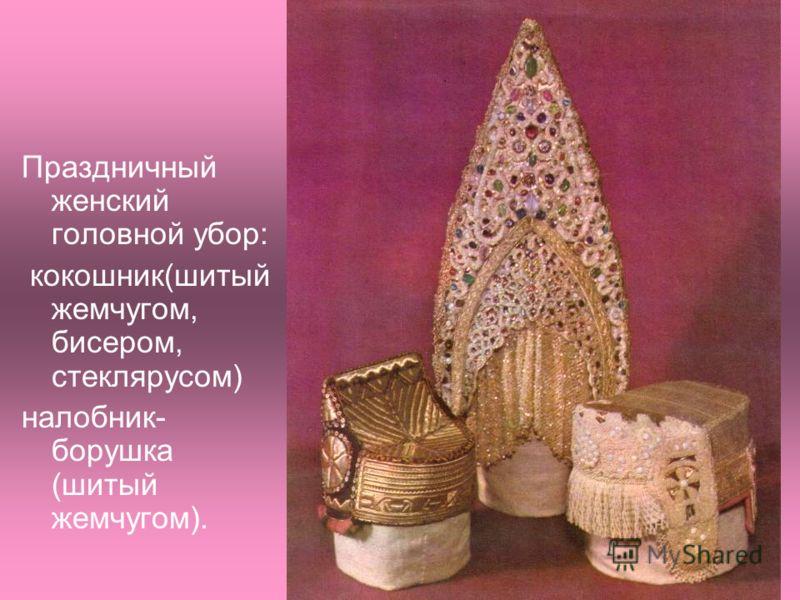 Праздничный женский головной убор: кокошник(шитый жемчугом, бисером, стеклярусом) налобник- борушка (шитый жемчугом).