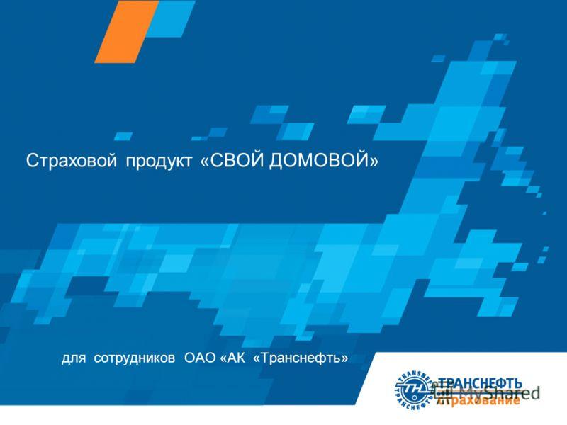 для сотрудников ОАО «АК «Транснефть» Страховой продукт «СВОЙ ДОМОВОЙ»