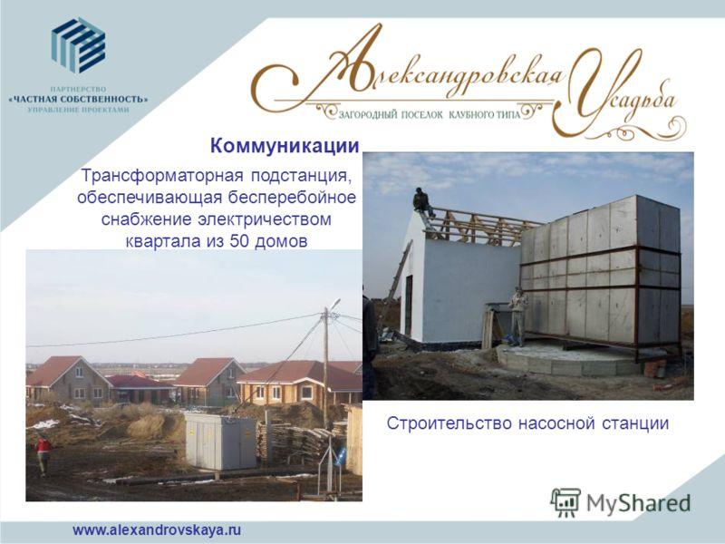 Коммуникации Трансформаторная подстанция, обеспечивающая бесперебойное снабжение электричеством квартала из 50 домов Строительство насосной станции www.alexandrovskaya.ru