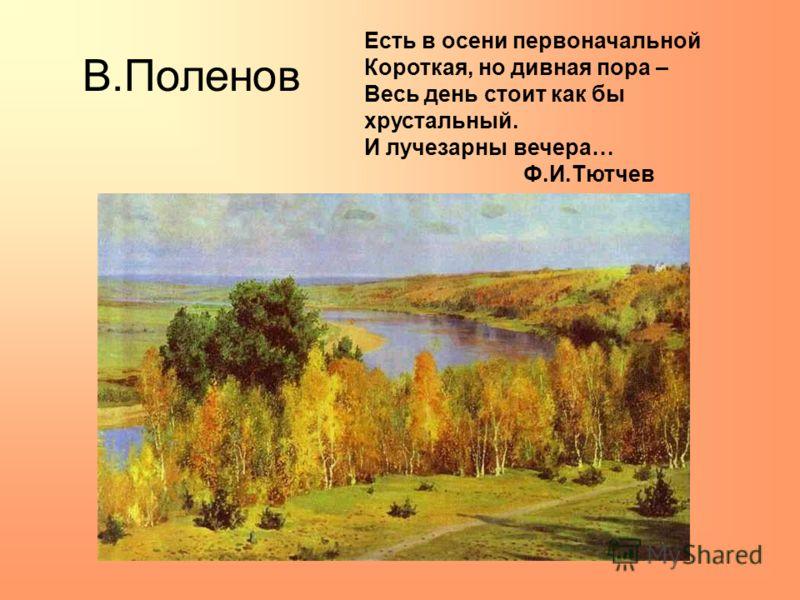 В.Поленов Есть в осени первоначальной Короткая, но дивная пора – Весь день стоит как бы хрустальный. И лучезарны вечера… Ф.И.Тютчев