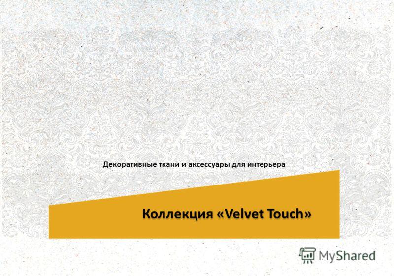 Коллекция «Velvet Touch» Декоративные ткани и аксессуары для интерьера