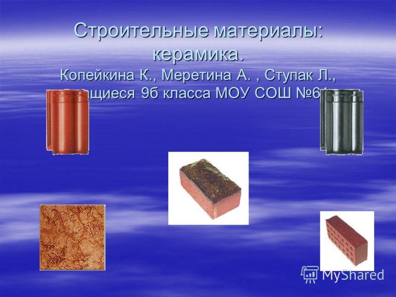Строительные материалы: керамика. Копейкина К., Меретина А., Ступак Л., учащиеся 9б класса МОУ СОШ 61