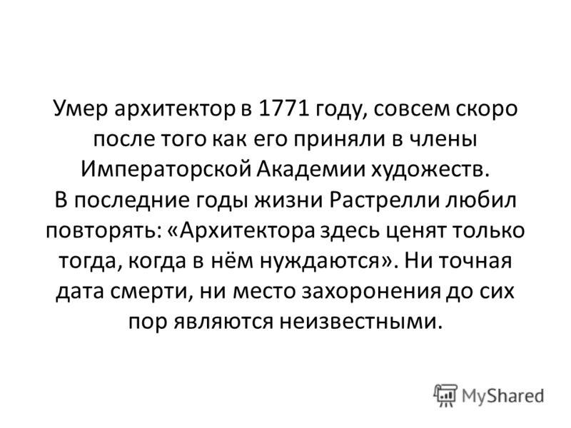 Умер архитектор в 1771 году, совсем скоро после того как его приняли в члены Императорской Академии художеств. В последние годы жизни Растрелли любил повторять: «Архитектора здесь ценят только тогда, когда в нём нуждаются». Ни точная дата смерти, ни