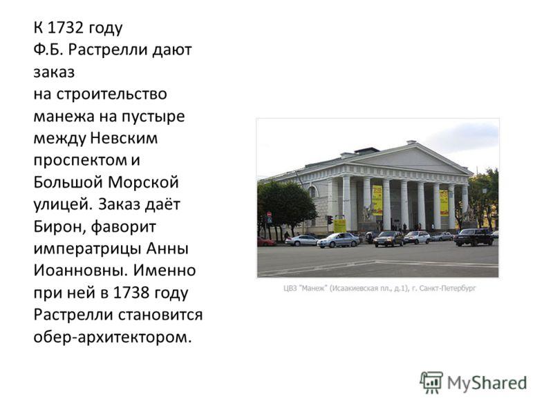 К 1732 году Ф.Б. Растрелли дают заказ на строительство манежа на пустыре между Невским проспектом и Большой Морской улицей. Заказ даёт Бирон, фаворит императрицы Анны Иоанновны. Именно при ней в 1738 году Растрелли становится обер-архитектором.