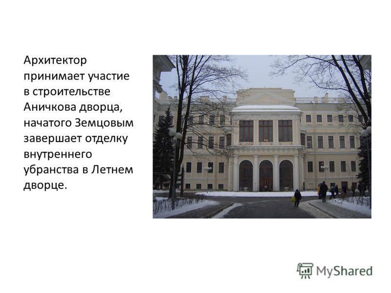 Архитектор принимает участие в строительстве Аничкова дворца, начатого Земцовым завершает отделку внутреннего убранства в Летнем дворце.