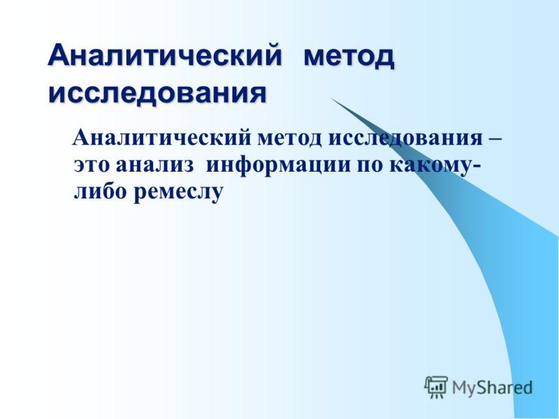 Аналитический метод исследования Аналитический метод исследования – это анализ информации по какому- либо ремеслу