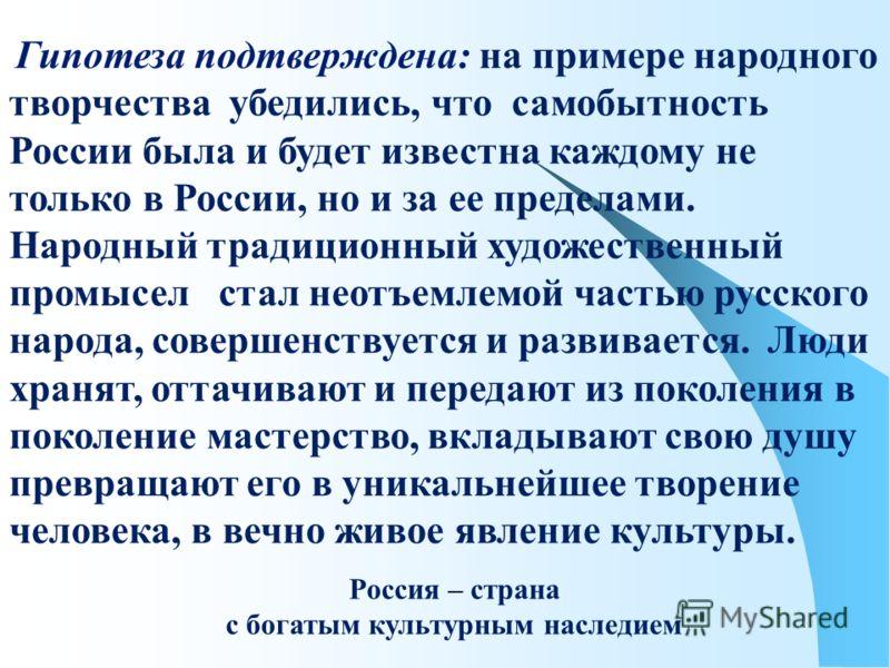 Гипотеза подтверждена: на примере народного творчества убедились, что самобытность России была и будет известна каждому не только в России, но и за ее пределами. Народный традиционный художественный промысел стал неотъемлемой частью русского народа,