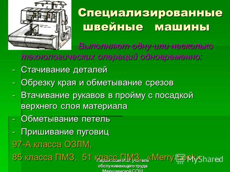 Первитская И.В. учитель обслуживающего труда Макушинской СОШ 13 Специализированные швейные машины Специализированные швейные машины Выполняют одну или несколько технологических операций одновременно: Выполняют одну или несколько технологических опера