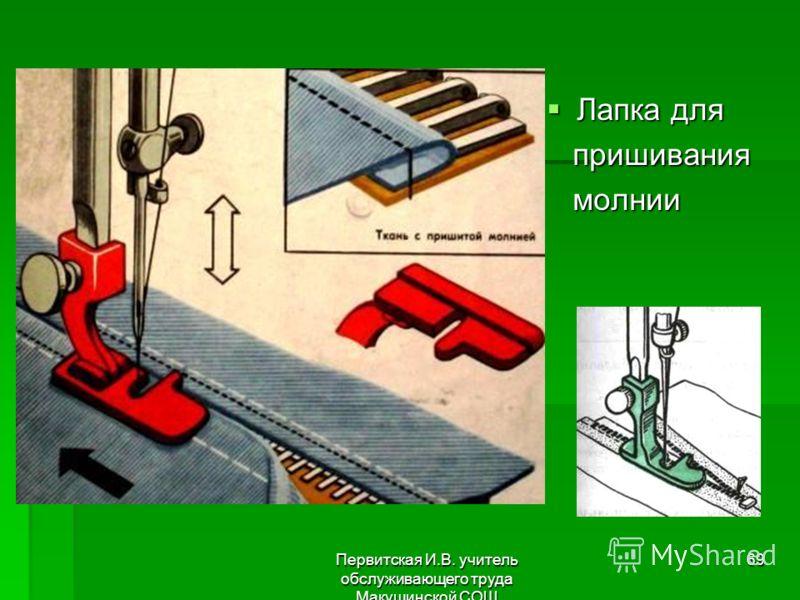Первитская И.В. учитель обслуживающего труда Макушинской СОШ 69 Лапка для Лапка для пришивания пришивания молнии молнии