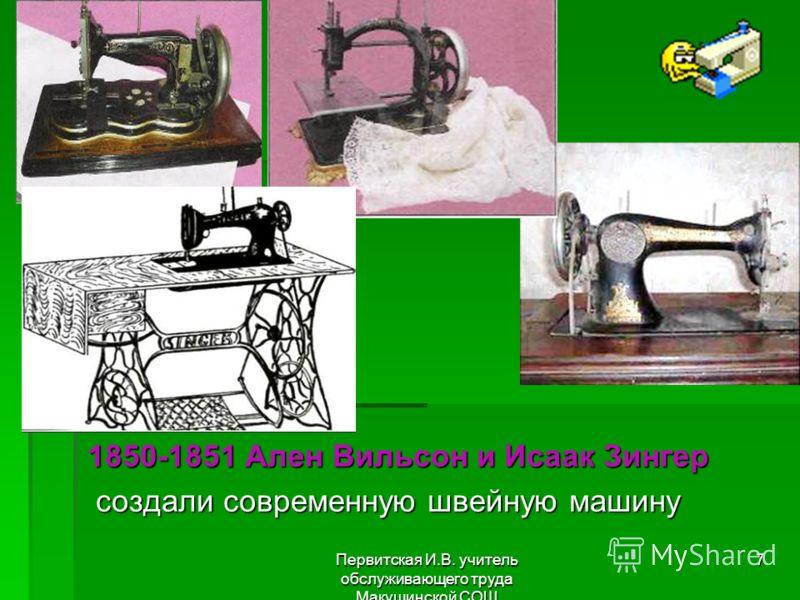 Первитская И.В. учитель обслуживающего труда Макушинской СОШ 7 1850-1851 Ален Вильсон и Исаак Зингер 1850-1851 Ален Вильсон и Исаак Зингер создали современную швейную машину создали современную швейную машину