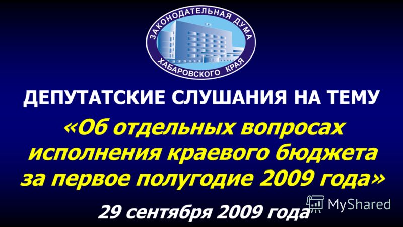 «Об отдельных вопросах исполнения краевого бюджета за первое полугодие 2009 года» 29 сентября 2009 года ДЕПУТАТСКИЕ СЛУШАНИЯ НА ТЕМУ