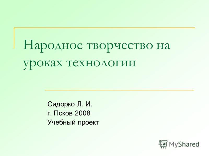 Народное творчество на уроках технологии Сидорко Л. И. г. Псков 2008 Учебный проект