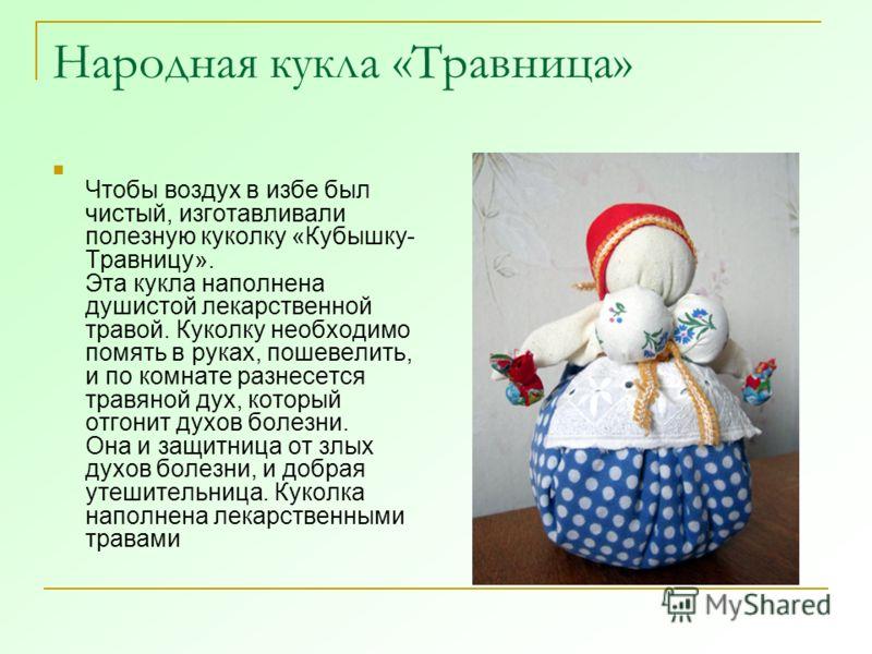 Народная кукла «Травница» Чтобы воздух в избе был чистый, изготавливали полезную куколку «Кубышку- Травницу». Эта кукла наполнена душистой лекарственной травой. Куколку необходимо помять в руках, пошевелить, и по комнате разнесется травяной дух, кото
