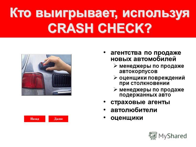 НазадДалее Кто выигрывает, используя CRASH CHECK? агентства по продаже новых автомобилей менеджеры по продаже автокорпусов оценщики повреждений при столкновении менеджеры по продаже подержанных авто страховые агенты автолюбители оценщики