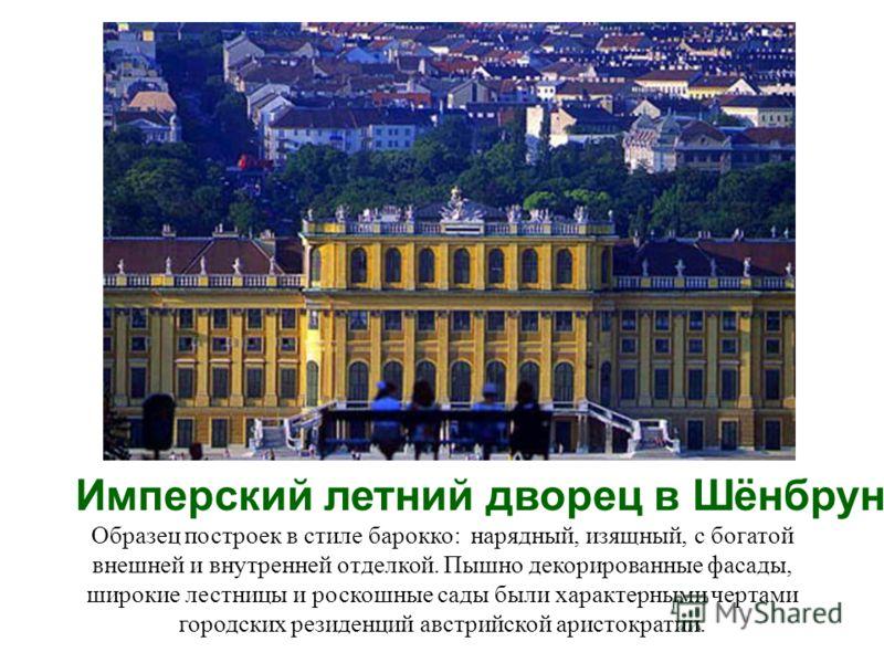 Имперский летний дворец в Шёнбрунне Образец построек в стиле барокко: нарядный, изящный, с богатой внешней и внутренней отделкой. Пышно декорированные фасады, широкие лестницы и роскошные сады были характерными чертами городских резиденций австрийско