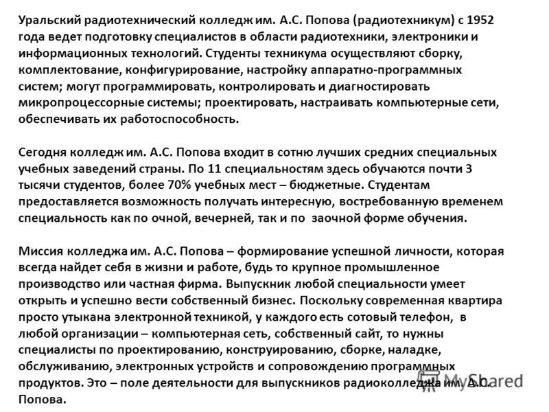 Уральский радиотехнический колледж им. А.С. Попова (радиотехникум) с 1952 года ведет подготовку специалистов в области радиотехники, электроники и информационных технологий. Студенты техникума осуществляют сборку, комплектование, конфигурирование, на