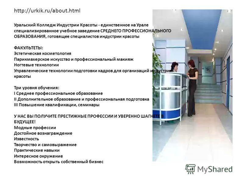 http://urkik.ru/about.html Уральский Колледж Индустрии Красоты - единственное на Урале специализированное учебное заведение СРЕДНЕГО ПРОФЕССИОНАЛЬНОГО ОБРАЗОВАНИЯ, готовящее специалистов индустрии красоты ФАКУЛЬТЕТЫ: Эстетическая косметология Парикма