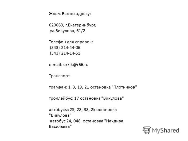 Ждем Вас по адресу: 620063, г.Екатеринбург, ул.Викулова, 61/2 Телефон для справок: (343) 214-44-06 (343) 214-14-51 e-mail: urkik@r66.ru Транспорт трамваи: 1, 3, 19, 21 остановка