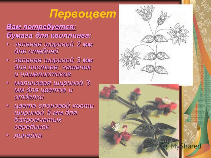 Первоцвет Вам потребуется: Бумага для квиллинга: зеленая шириной 2 мм для стеблейзеленая шириной 2 мм для стеблей зеленая шириной 3 мм для листьев, чашечек и чашелистиковзеленая шириной 3 мм для листьев, чашечек и чашелистиков малиновая шириной 3 мм