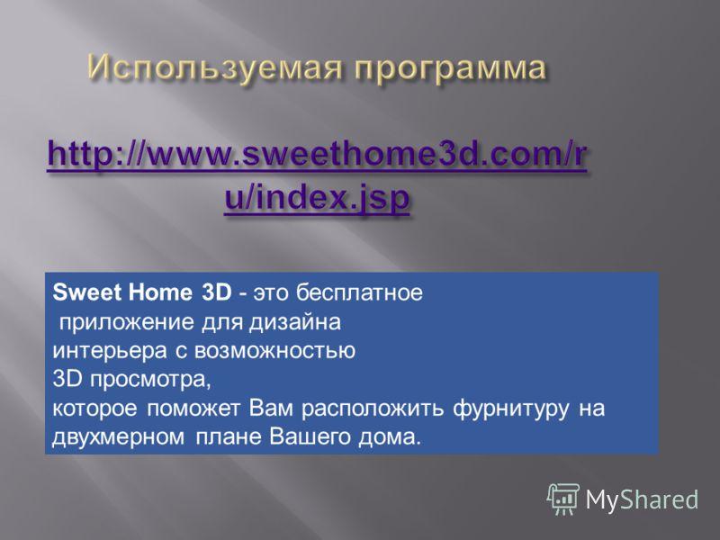 Sweet Home 3D - это бесплатное приложение для дизайна интерьера с возможностью 3D просмотра, которое поможет Вам расположить фурнитуру на двухмерном плане Вашего дома.