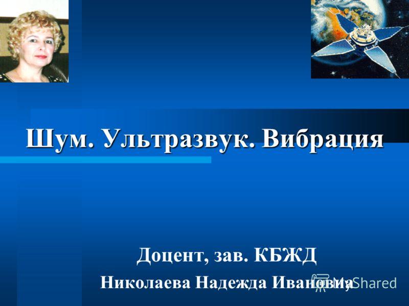 Шум. Ультразвук. Вибрация Доцент, зав. КБЖД Николаева Надежда Ивановна