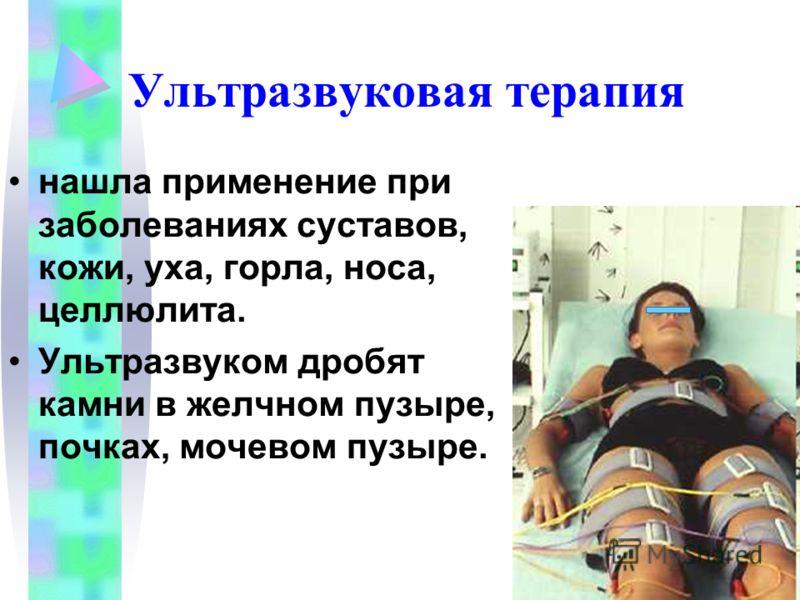 Ультразвуковая терапия нашла применение при заболеваниях суставов, кожи, уха, горла, носа, целлюлита. Ультразвуком дробят камни в желчном пузыре, почках, мочевом пузыре.