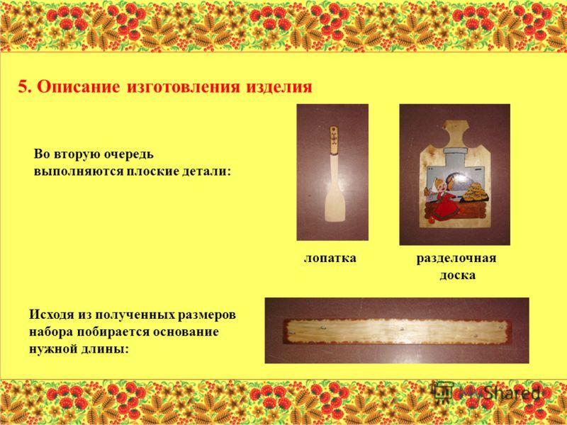 Во вторую очередь выполняются плоские детали: 5. Описание изготовления изделия Исходя из полученных размеров набора побирается основание нужной длины: лопаткаразделочная доска