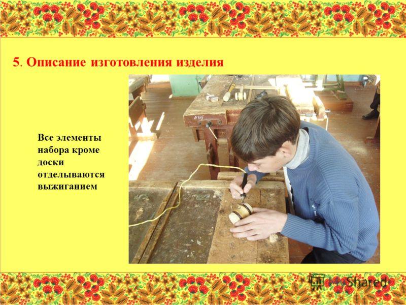 Все элементы набора кроме доски отделываются выжиганием 5. Описание изготовления изделия