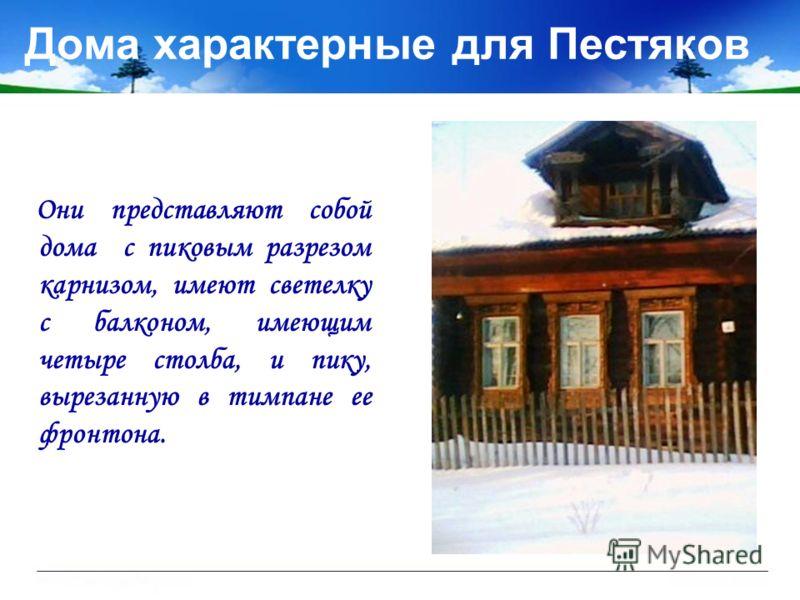 Дома характерные для Пестяков Они представляют собой дома с пиковым разрезом карнизом, имеют светелку с балконом, имеющим четыре столба, и пику, вырезанную в тимпане ее фронтона.