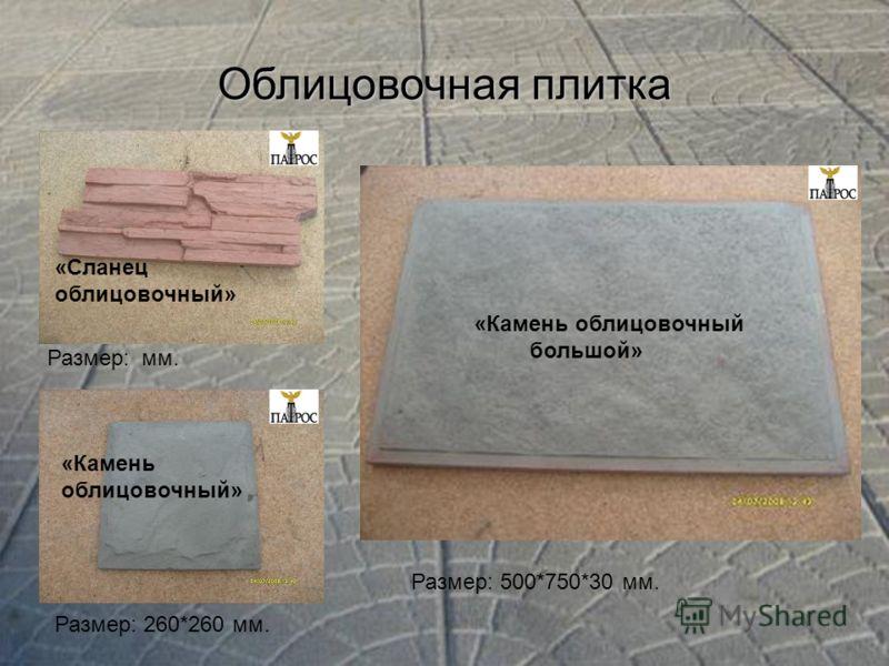 Облицовочная плитка Размер: 260*260 мм. «Сланец облицовочный» «Камень облицовочный» «Камень облицовочный большой» Размер: мм. Размер: 500*750*30 мм.