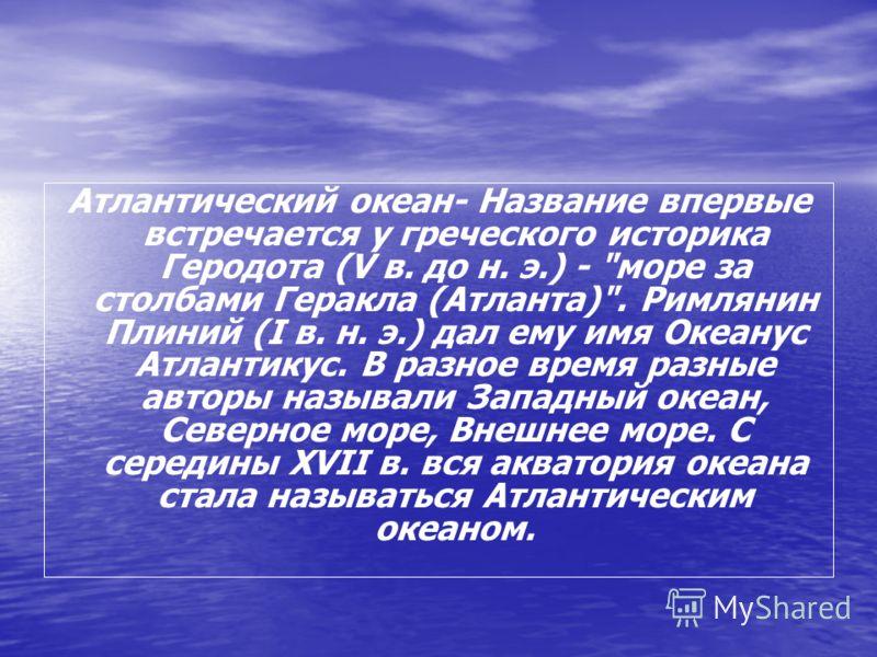 Атлантический океан- Название впервые встречается у греческого историка Геродота (V в. до н. э.) -