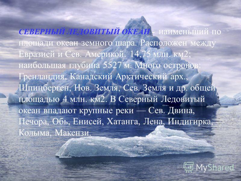 СЕВЕРНЫЙ ЛЕДОВИТЫЙ ОКЕАН - наименьший по площади океан земного шара. Расположен между Евразией и Сев. Америкой. 14,75 млн. км2; наибольшая глубина 5527 м. Много островов: Гренландия, Канадский Арктический арх., Шпицберген, Нов. Земля, Сев. Земля и др
